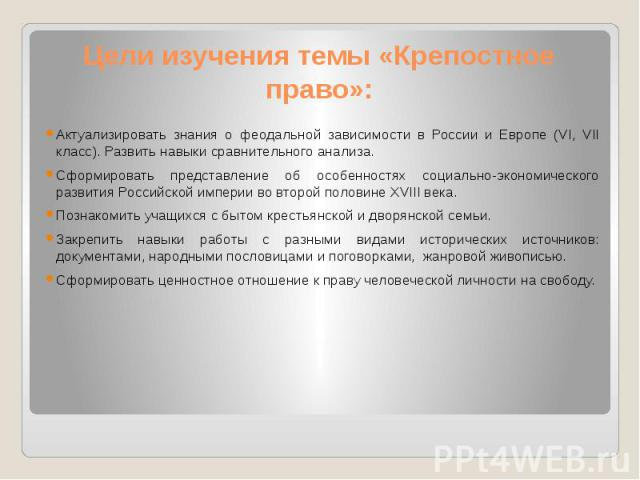 Цели изучения темы «Крепостное право»: Актуализировать знания о феодальной зависимости в России и Европе (VI, VII класс). Развить навыки сравнительного анализа. Сформировать представление об особенностях социально-экономического развития Российской …
