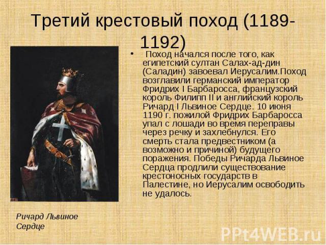 Поход начался после того, как египетский султан Салах-ад-дин (Саладин) завоевал Иерусалим.Поход возглавили германский император Фридрих I Барбаросса, французский король Филипп II и английский король Ричард I Львиное Сердце. 10 июня 1190 г. пожилой Ф…