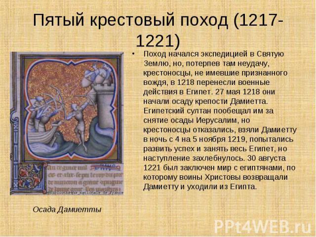 Поход начался экспедицией в Святую Землю, но, потерпев там неудачу, крестоносцы, не имевшие признанного вождя, в 1218 перенесли военные действия в Египет. 27 мая 1218 они начали осаду крепости Дамиетта. Египетский султан пообещал им за снятие осады …