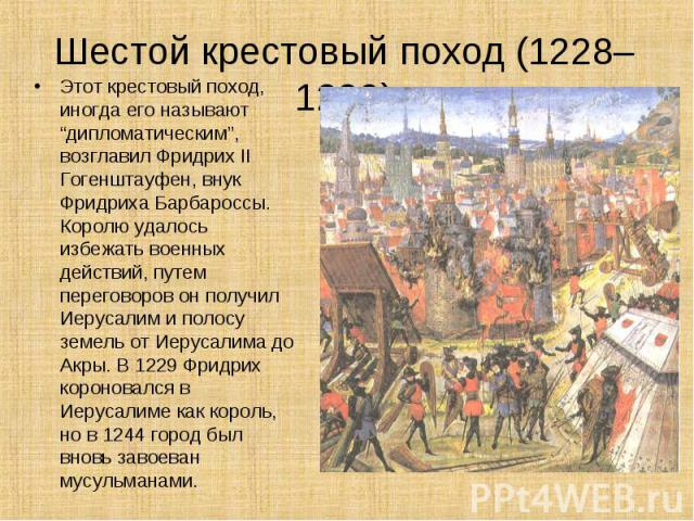 """Этот крестовый поход, иногда его называют """"дипломатическим"""", возглавил Фридрих II Гогенштауфен, внук Фридриха Барбароссы. Королю удалось избежать военных действий, путем переговоров он получил Иерусалим и полосу земель от Иерусалима до Акры. В 1229 …"""
