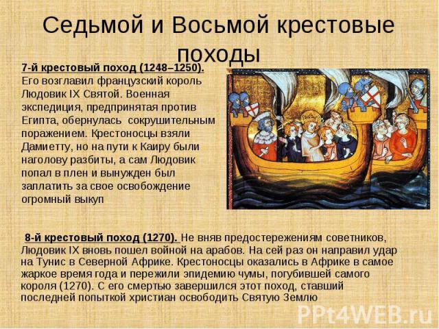 8-й крестовый поход (1270). Не вняв предостережениям советников, Людовик IX вновь пошел войной на арабов. На сей раз он направил удар на Тунис в Северной Африке. Крестоносцы оказались в Африке в самое жаркое время года и пережили эпидемию чумы, погу…
