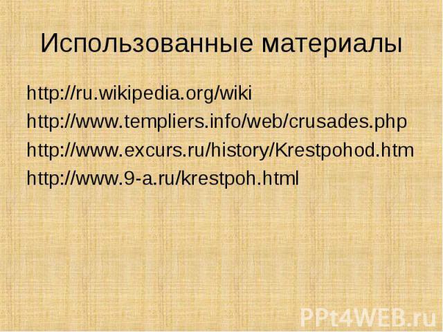 http://ru.wikipedia.org/wiki http://ru.wikipedia.org/wiki http://www.templiers.info/web/crusades.php http://www.excurs.ru/history/Krestpohod.htm http://www.9-a.ru/krestpoh.html