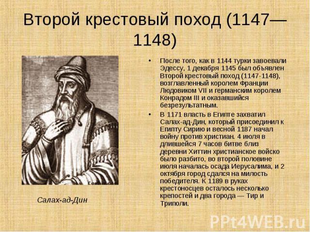 После того, как в 1144 турки завоевали Эдессу, 1 декабря 1145 был объявлен Второй крестовый поход (1147-1148), возглавленный королем Франции Людовиком VII и германским королем Конрадом III и оказавшийся безрезультатным. После того, как в 1144 турки …