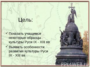 Показать учащимся некоторые образцы культуры Руси IX - XIII вв. Показать учащимс
