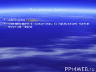 """Интересные факты Интересуется снукером. Член жюри проекта """"Призрак оперы&qu"""