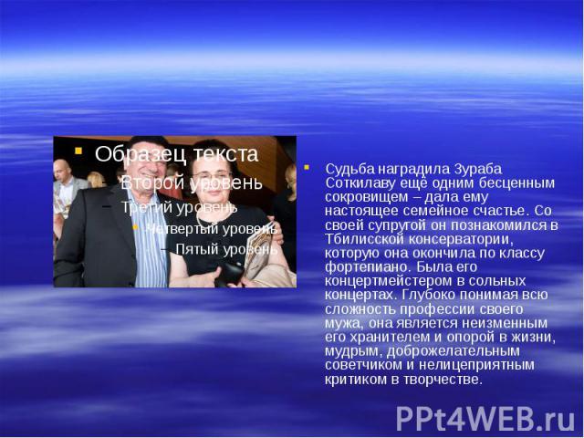 Судьба наградила Зураба Соткилаву ещё одним бесценным сокровищем – дала ему настоящее семейное счастье. Со своей супругой он познакомился в Тбилисской консерватории, которую она окончила по классу фортепиано. Была его концертмейстером в сольных конц…