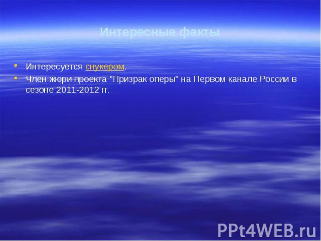 """Интересные факты Интересуется снукером. Член жюри проекта """"Призрак оперы"""" на Первом канале России в сезоне 2011-2012 гг."""