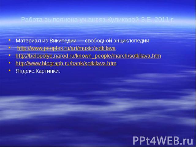 Работа выполнена уч.анг.яз.Куликовой З.Е.,2011 г. Материал из Википедии — свободной энциклопедии http://www.peoples.ru/art/music/sotkilava http://belopolye.narod.ru/known_people/march/sotkilava.htm http://www.biograph.ru/bank/sotkilava.htm Яндекс.Ка…