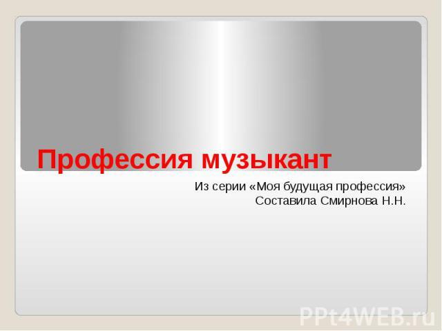 Профессия музыкант Из серии «Моя будущая профессия» Составила Смирнова Н.Н.