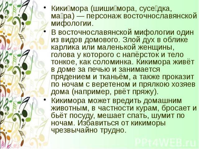 Кики мора (шиши мора, сусе дка, ма ра) — персонаж восточнославянской мифологии. Кики мора (шиши мора, сусе дка, ма ра) — персонаж восточнославянской мифологии. В восточнославянской мифологии один из видов домового. Злой дух в облике карлика или мале…