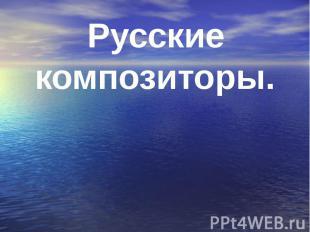 Русские композиторы. Русские композиторы.