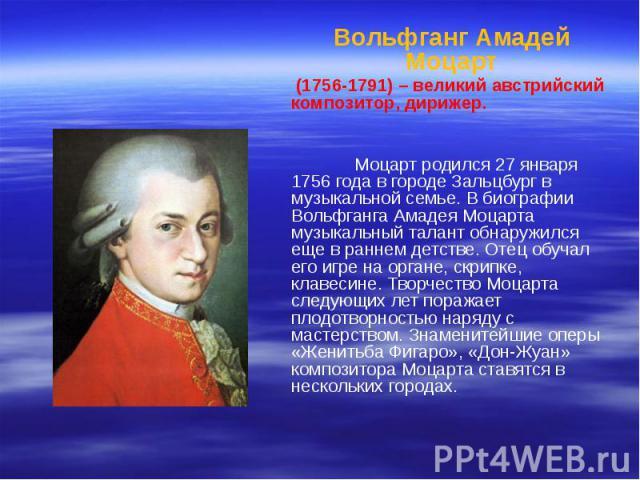 Вольфганг Амадей Моцарт Вольфганг Амадей Моцарт (1756-1791) – великий австрийский композитор, дирижер. Моцарт родился 27 января 1756 года в городе Зальцбург в музыкальной семье. В биографии Вольфганга Амадея Моцарта музыкальный талант обнаружился ещ…