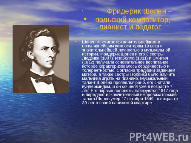 Фридерик Шопен – Фридерик Шопен – польский композитор, пианист и педагог. Шопен Ф. считается влиятельнейшим и популярнейшим композитором 19 века и значительнейшей личностью в музыкальной истории. Фридерик Шопен и его 3 сестры Людвика (1807), Изабелл…