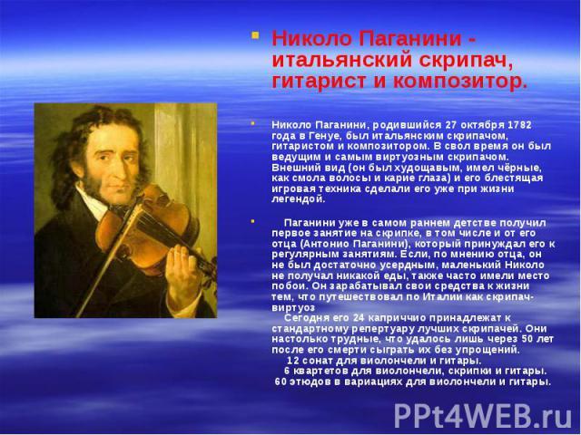 Николо Паганини - итальянский скрипач, гитарист и композитор. Николо Паганини - итальянский скрипач, гитарист и композитор. Николо Паганини, родившийся 27 октября 1782 года в Генуе, был итальянским скрипачом, гитаристом и композитором. В свол время …