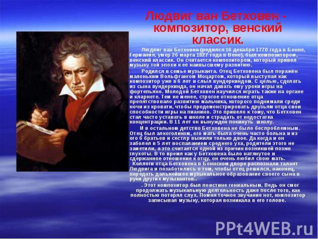 Людвиг ван Бетховен - композитор, венский классик. Людвиг ван Бетховен - композитор, венский классик. Людвиг ван Бетховен (родился 16 декабря 1770 года в Бонне, Германия, умер 26 марта 1827 года в Вене), был композитором, венский классик. Он считает…