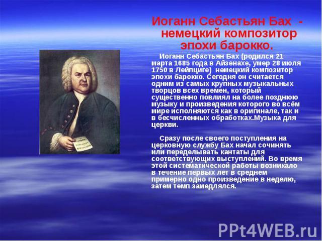 Иоганн Себастьян Бах - немецкий композитор эпохи барокко. Иоганн Себастьян Бах - немецкий композитор эпохи барокко. Иоганн Себастьян Бах (родился 21 марта 1685 года в Айзенахе, умер 28 июля 1750 в Лейпциге) немецкий композито…