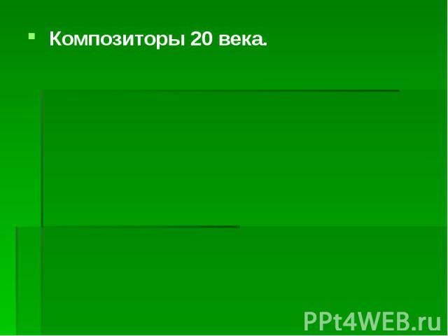 Композиторы 20 века. Композиторы 20 века.