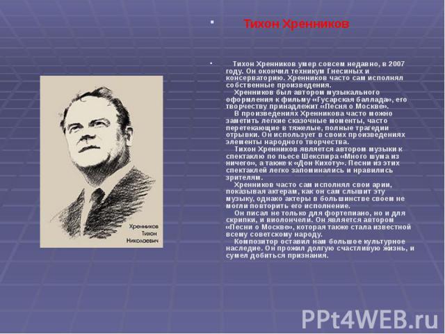 Тихон Хренников Тихон Хренников Тихон Хренников умер совсем недавно, в 2007 году. Он окончил техникум Гнесиных и консерваторию. Хренников часто сам исполнял собственные произведения. Хренников был авто…