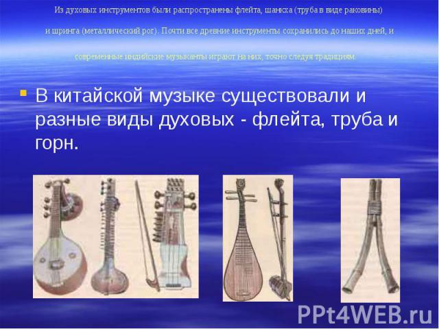Из духовых инструментов были распространены флейта, шанкха (труба в виде раковины) и шринга (металлический рог). Почти все древние инструменты сохранились до наших дней, и современные индийские музыканты играют на них, точно следуя традициям. В кита…