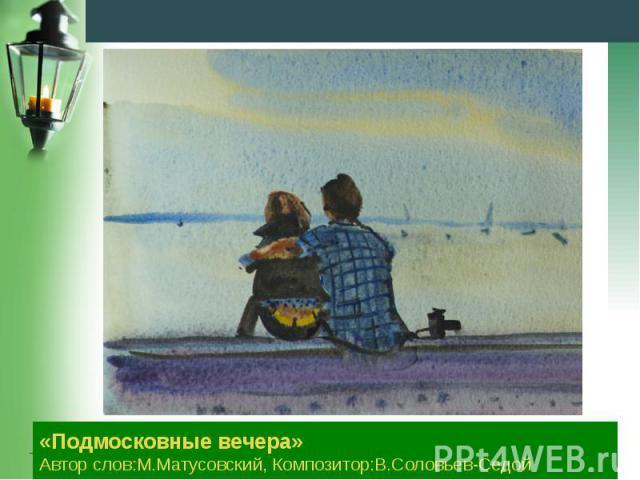 «Подмосковные вечера» Автор слов:М.Матусовский, Композитор:В.Соловьев-Седой