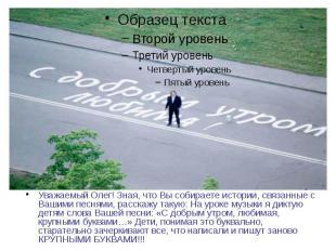 Уважаемый Олег! Зная, что Вы собираете истории, связанные с Вашими песнями, расс