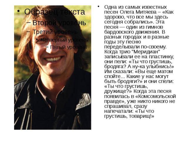 """Одна из самых известных песен Олега Митяева – «Как здорово, что все мы здесь сегодня собрались». Эта песня — один из гимнов бардовского движения. В разных городах и в разные годы эту песню переделывали по-своему. Когда трио """"Меридиан"""" запи…"""