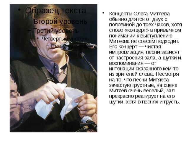 Концерты Олега Митяева обычно длятся от двух с половиной до трех часов, хотя слово «концерт» в привычном понимании к выступлению Митяева не совсем подходит. Его концерт — чистая импровизация, песни зависят от настроения зала, а шутки и воспоминания …