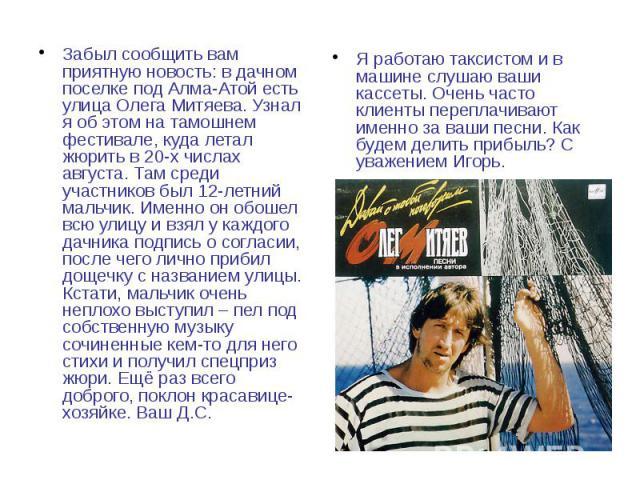 Забыл сообщить вам приятную новость: в дачном поселке под Алма-Атой есть улица Олега Митяева. Узнал я об этом на тамошнем фестивале, куда летал жюрить в 20-х числах августа. Там среди участников был 12-летний мальчик. Именно он обошел всю улицу и вз…