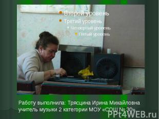 Работу выполнила: Трясцина Ирина Михайловна учитель музыки 2 категории МОУ «СОШ