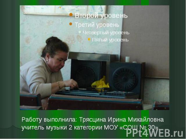 Работу выполнила: Трясцина Ирина Михайловна учитель музыки 2 категории МОУ «СОШ № 30».