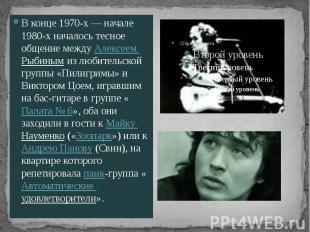 В конце 1970-х— начале 1980-х началось тесное общение между Алексеем Рыбин