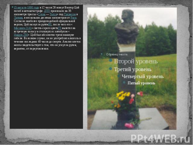 15 августа 1990 года в 12 часов 28 минут Виктор Цой погиб в автокатастрофе. ДТП произошло на 35 километре трассы «Слока— Талси» под Тукумсом в Латвии, в нескольких десятках километров от Риги. Согласно наиболее правдоподобной официальной верси…