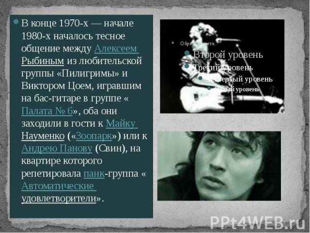 В конце 1970-х— начале 1980-х началось тесное общение между Алексеем Рыбиным из любительской группы «Пилигримы» и Виктором Цоем, игравшим на бас-гитаре в группе «Палата №6», оба они заходили в гости к Майку Науменко («Зоопарк») или к Анд…