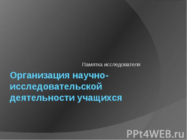 Организация научно-исследовательской деятельности учащихся Памятка исследователя
