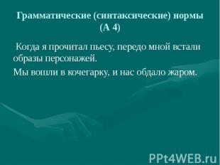 Грамматические (синтаксические) нормы (А 4) Когда я прочитал пьесу, передо мной