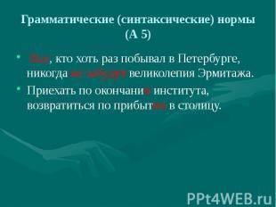 Грамматические (синтаксические) нормы (А 5) Все, кто хоть раз побывал в Петербур
