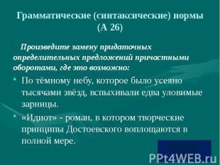 Грамматические (синтаксические) нормы (А 26) Произведите замену придаточных опре