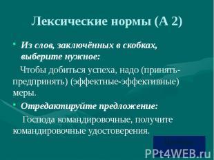 Лексические нормы (А 2) Из слов, заключённых в скобках, выберите нужное: Чтобы д