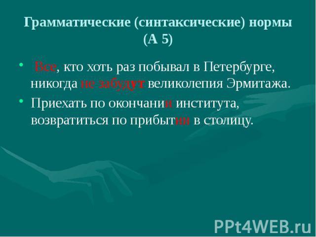 Грамматические (синтаксические) нормы (А 5) Все, кто хоть раз побывал в Петербурге, никогда не забудут великолепия Эрмитажа. Приехать по окончании института, возвратиться по прибытии в столицу.