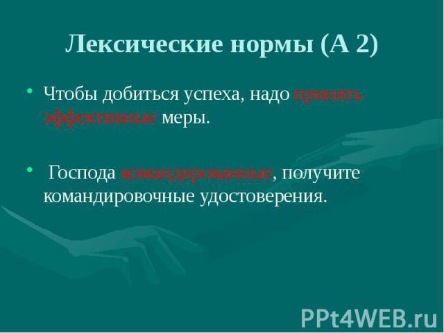 Лексические нормы (А 2) Чтобы добиться успеха, надо принять эффективные меры. Господа командированные, получите командировочные удостоверения.