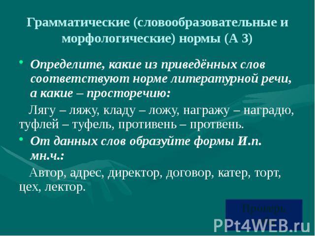 Грамматические (словообразовательные и морфологические) нормы (А 3) Определите, какие из приведённых слов соответствуют норме литературной речи, а какие – просторечию: Лягу – ляжу, кладу – ложу, награжу – наградю, туфлей – туфель, противень – протве…