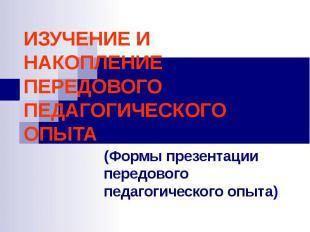 ИЗУЧЕНИЕ И НАКОПЛЕНИЕ ПЕРЕДОВОГО ПЕДАГОГИЧЕСКОГО ОПЫТА (Формы презентации передо