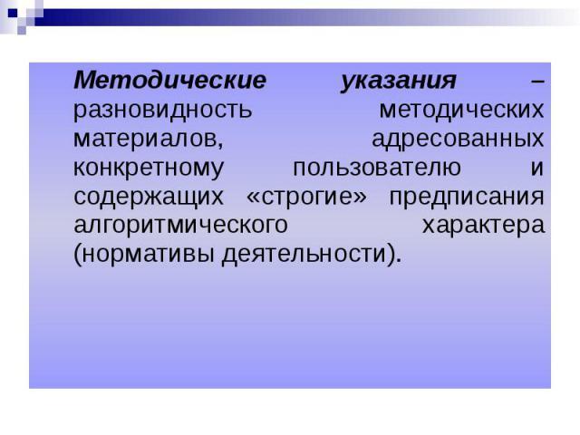 Методические указания – разновидность методических материалов, адресованных конкретному пользователю и содержащих «строгие» предписания алгоритмического характера (нормативы деятельности). Методические указания – разновидность методических материало…