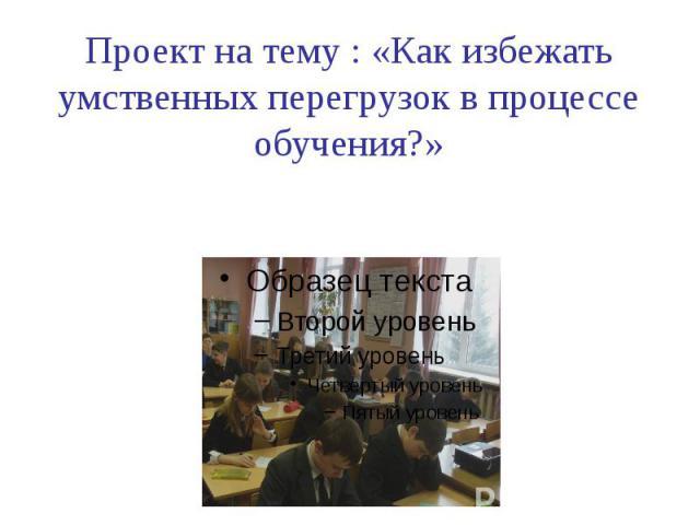 Проект на тему : «Как избежать умственных перегрузок в процессе обучения?»