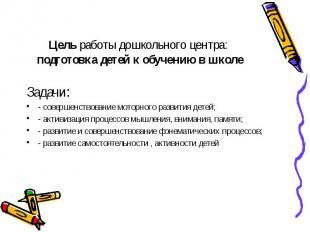 Цель работы дошкольного центра: подготовка детей к обучению в школе Задачи: - со