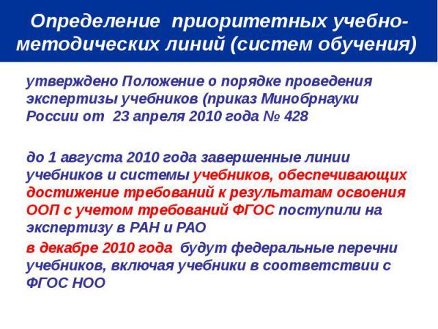 Определение приоритетных учебно-методических линий (систем обучения) утверждено Положение о порядке проведения экспертизы учебников (приказ Минобрнауки России от 23 апреля 2010 года № 428 до 1 августа 2010 года завершенные линии учебников и системы …