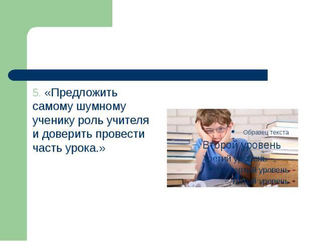 5. «Предложить самому шумному ученику роль учителя и доверить провести часть урока.» 5. «Предложить самому шумному ученику роль учителя и доверить провести часть урока.»