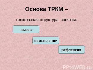 Основа ТРКМ – трехфазная структура занятия: