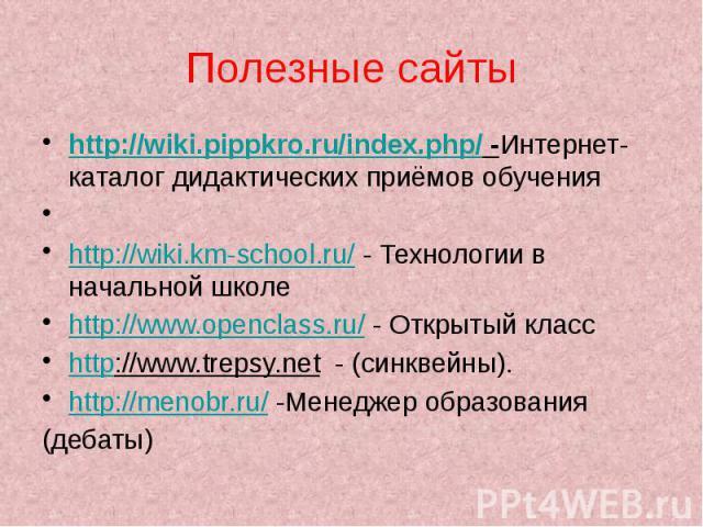 Полезные сайты http://wiki.pippkro.ru/index.php/ -Интернет-каталог дидактических приёмов обучения  http://wiki.km-school.ru/ - Технологии в начальной школе http://www.openclass.ru/ - Открытый класс http://www.trepsy.net - (синквейны). http://m…