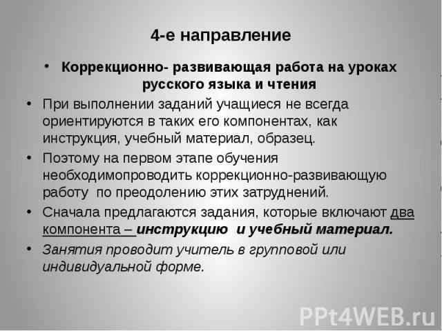 4-е направление Коррекционно- развивающая работа на уроках русского языка и чтения При выполнении заданий учащиеся не всегда ориентируются в таких его компонентах, как инструкция, учебный материал, образец. Поэтому на первом этапе обучения необходим…